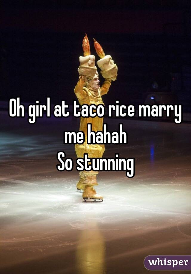 Oh girl at taco rice marry me hahah So stunning