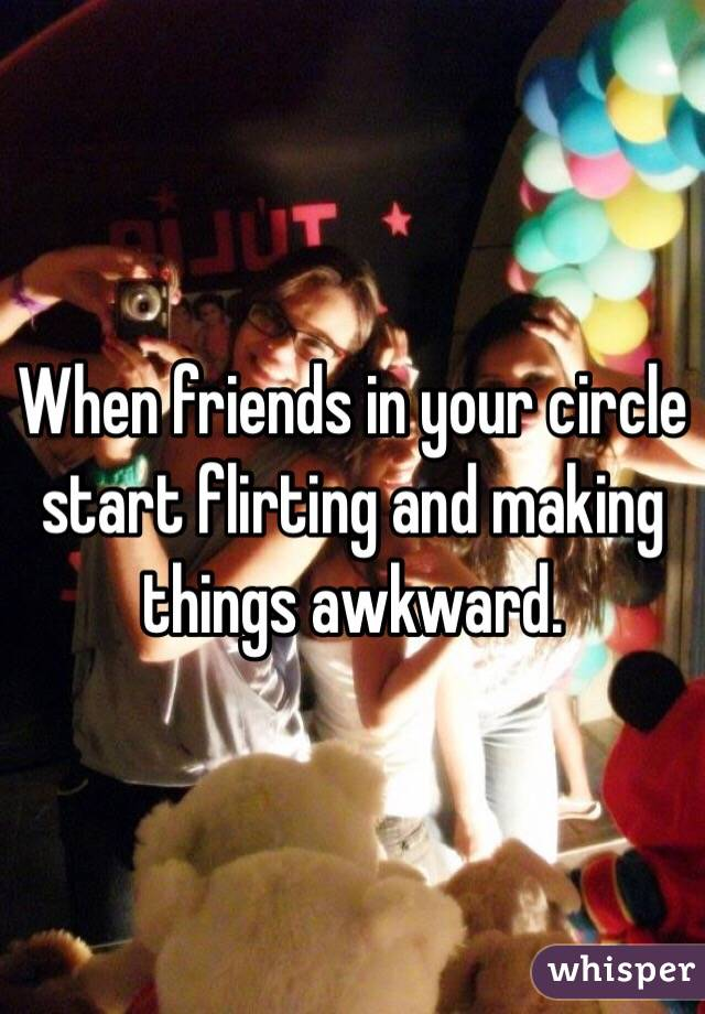 When friends in your circle start flirting and making things awkward.