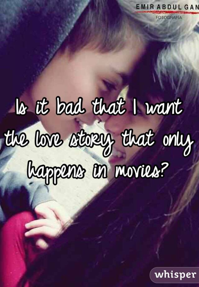 Is it bad that I want the love story that only happens in movies?