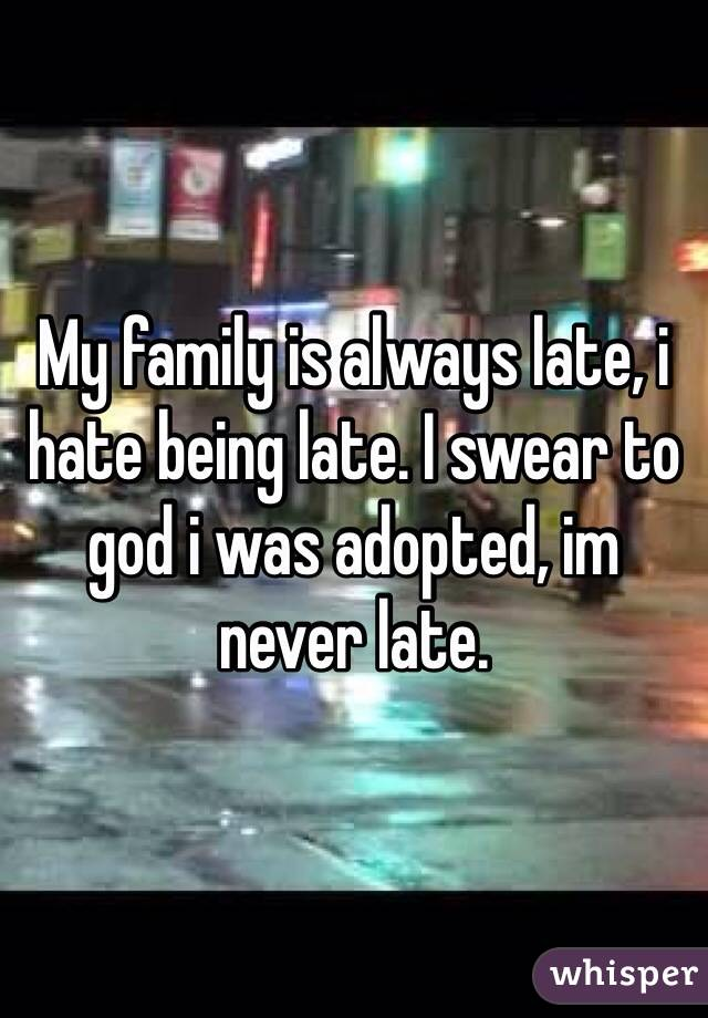 My family is always late, i hate being late. I swear to god i was adopted, im never late.