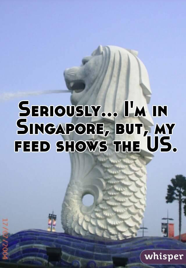 Seriously... I'm in Singapore, but, my feed shows the US.