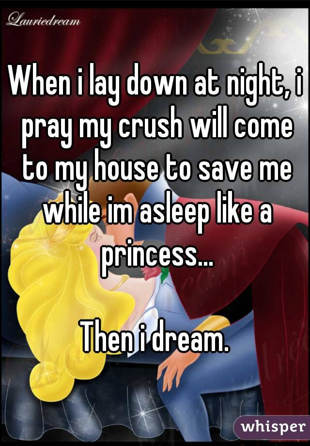When i lay down at night, i pray my crush will come to my house to save me while im asleep like a princess...  Then i dream.