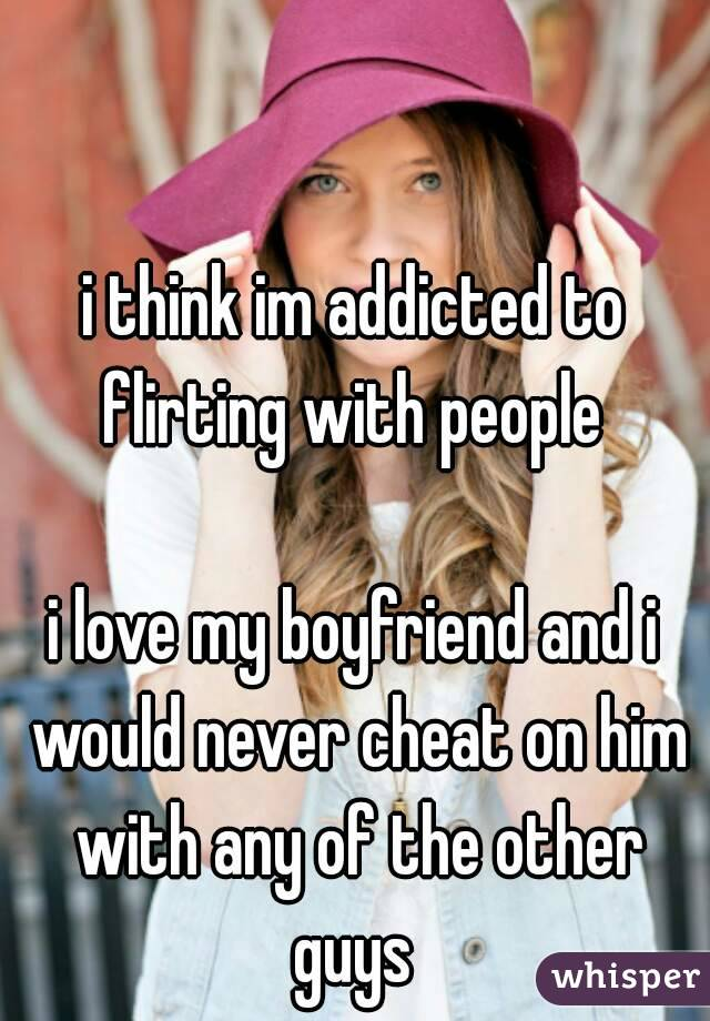 i think im addicted to flirting with people   i love my boyfriend and i would never cheat on him with any of the other guys