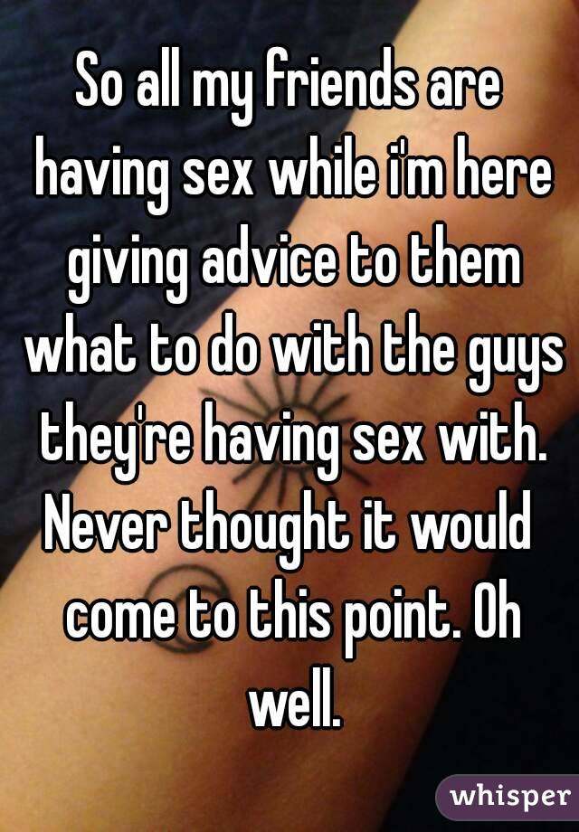 So all my friends are having sex while i'm here giving advice to them what to do with the guys they're having sex with. Never thought it would come to this point. Oh well.