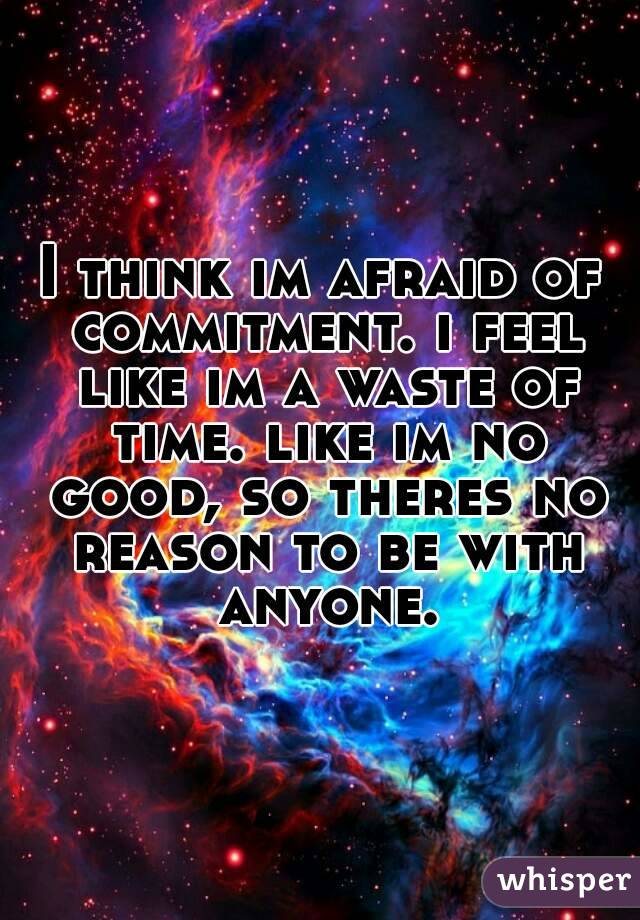 I think im afraid of commitment. i feel like im a waste of time. like im no good, so theres no reason to be with anyone.