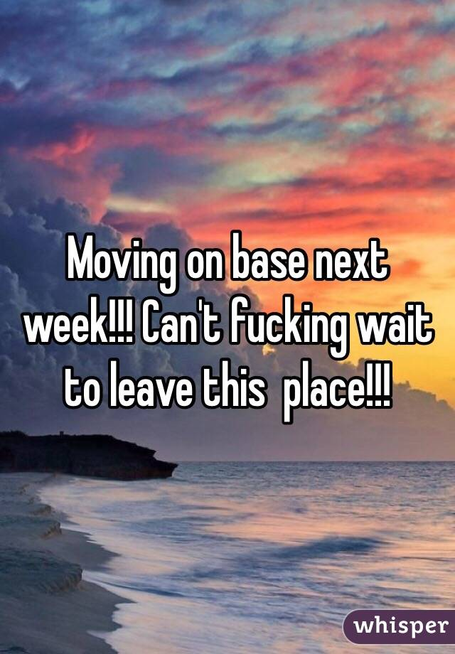 Moving on base next week!!! Can't fucking wait to leave this  place!!!