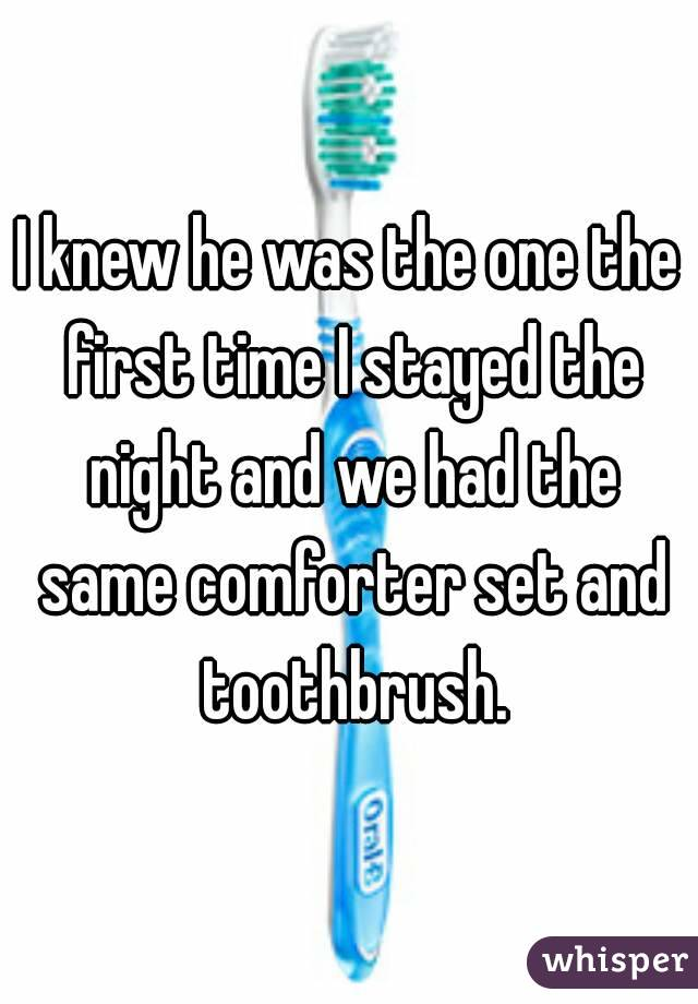 I knew he was the one the first time I stayed the night and we had the same comforter set and toothbrush.