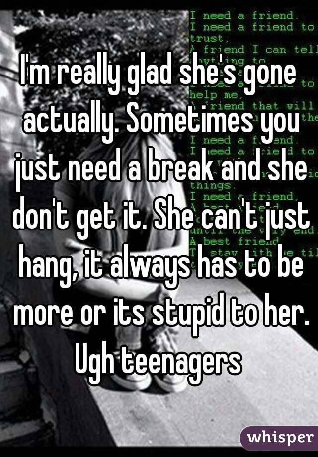 I'm really glad she's gone actually. Sometimes you just need a break and she don't get it. She can't just hang, it always has to be more or its stupid to her. Ugh teenagers