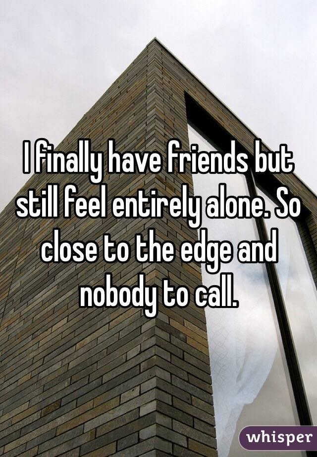 I finally have friends but still feel entirely alone. So close to the edge and nobody to call.