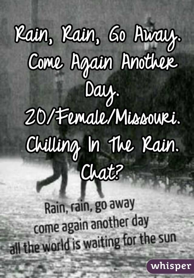 Rain, Rain, Go Away. Come Again Another Day. 20/Female/Missouri. Chilling In The Rain. Chat?