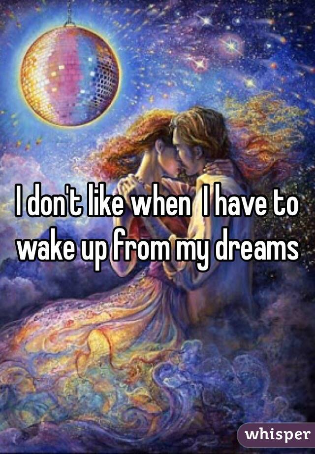 I don't like when  I have to wake up from my dreams