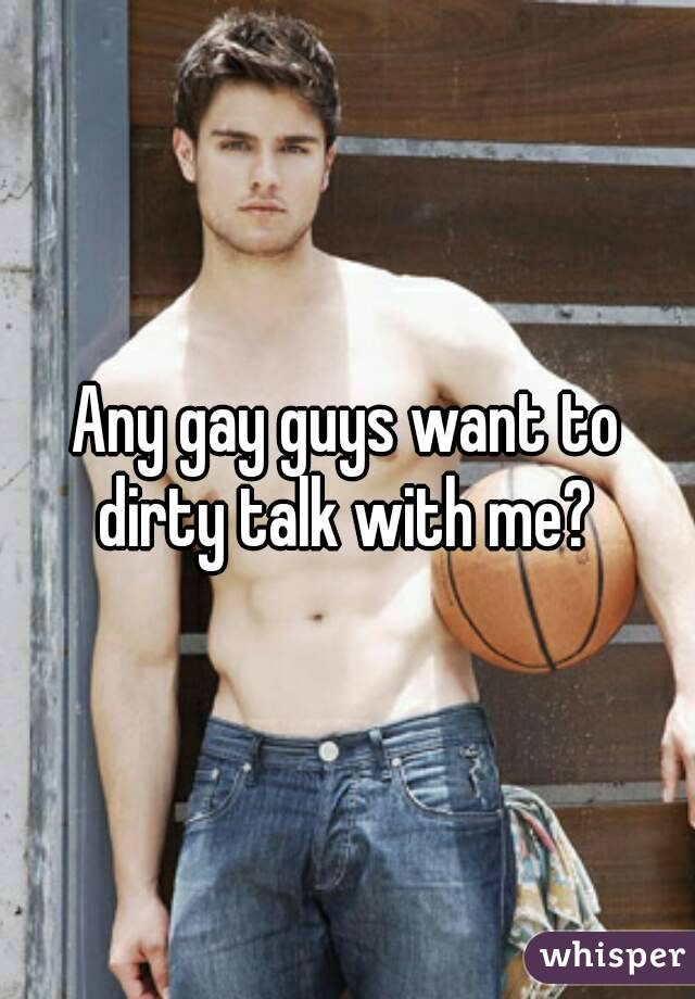 Any gay guys want to dirty talk with me?