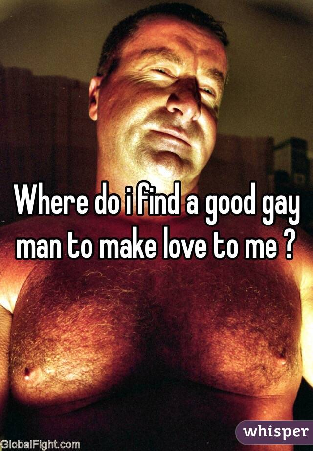 Where do i find a good gay man to make love to me ?
