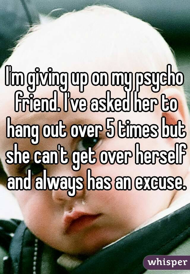 I'm giving up on my psycho friend. I've asked her to hang out over 5 times but she can't get over herself and always has an excuse.