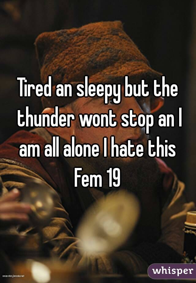 Tired an sleepy but the thunder wont stop an I am all alone I hate this  Fem 19