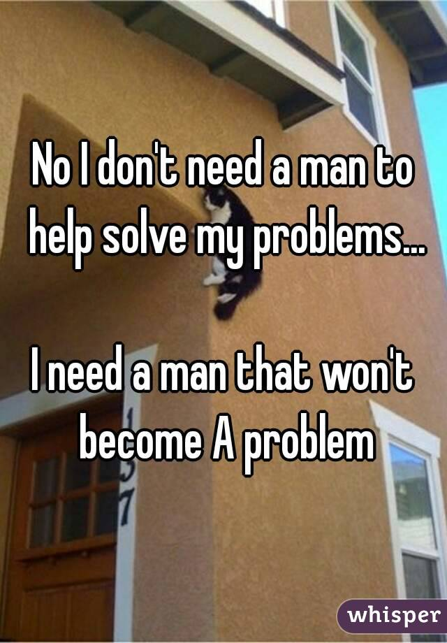 No I don't need a man to help solve my problems...  I need a man that won't become A problem