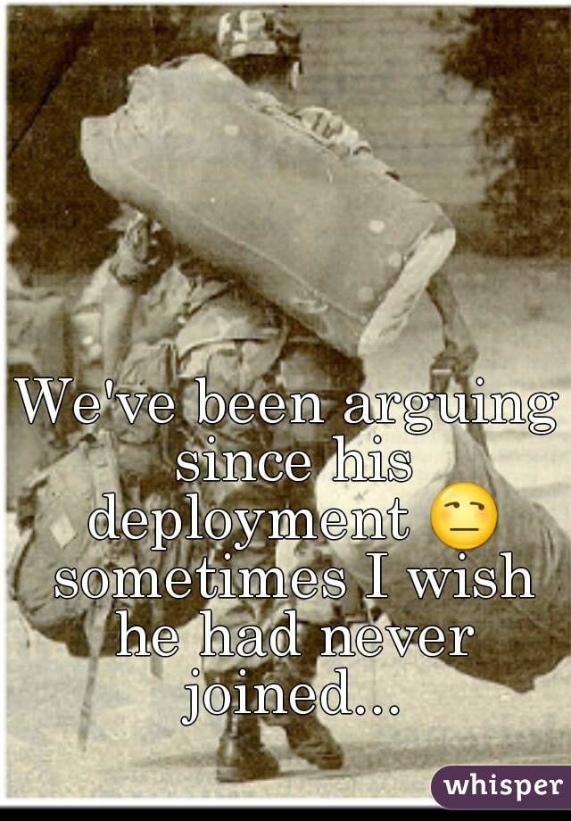 We've been arguing since his deployment 😒 sometimes I wish he had never joined...