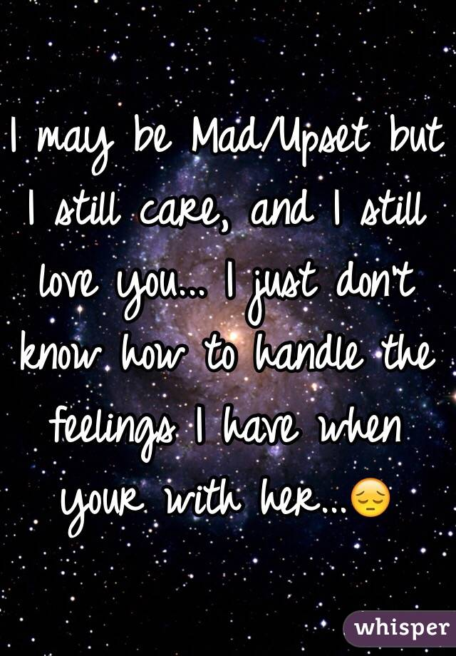 I may be Mad/Upset but I still care, and I still love you... I just don't know how to handle the feelings I have when your with her...😔