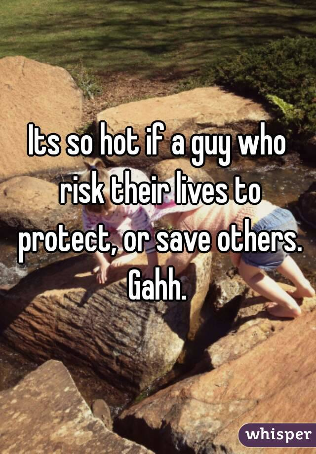 Its so hot if a guy who risk their lives to protect, or save others. Gahh.