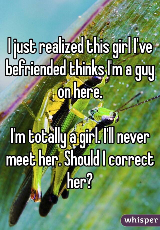 I just realized this girl I've befriended thinks I'm a guy on here.   I'm totally a girl. I'll never meet her. Should I correct her?