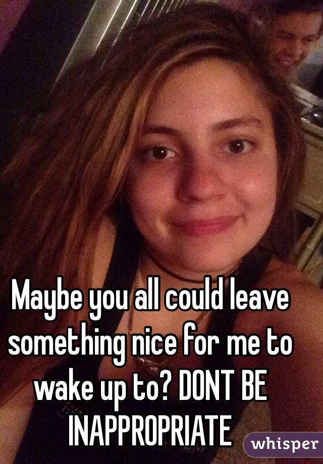 Maybe you all could leave something nice for me to wake up to? DONT BE INAPPROPRIATE