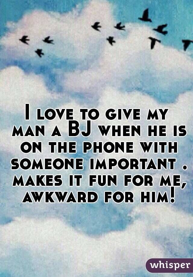I love to give my man a BJ when he is on the phone with someone important . makes it fun for me, awkward for him!