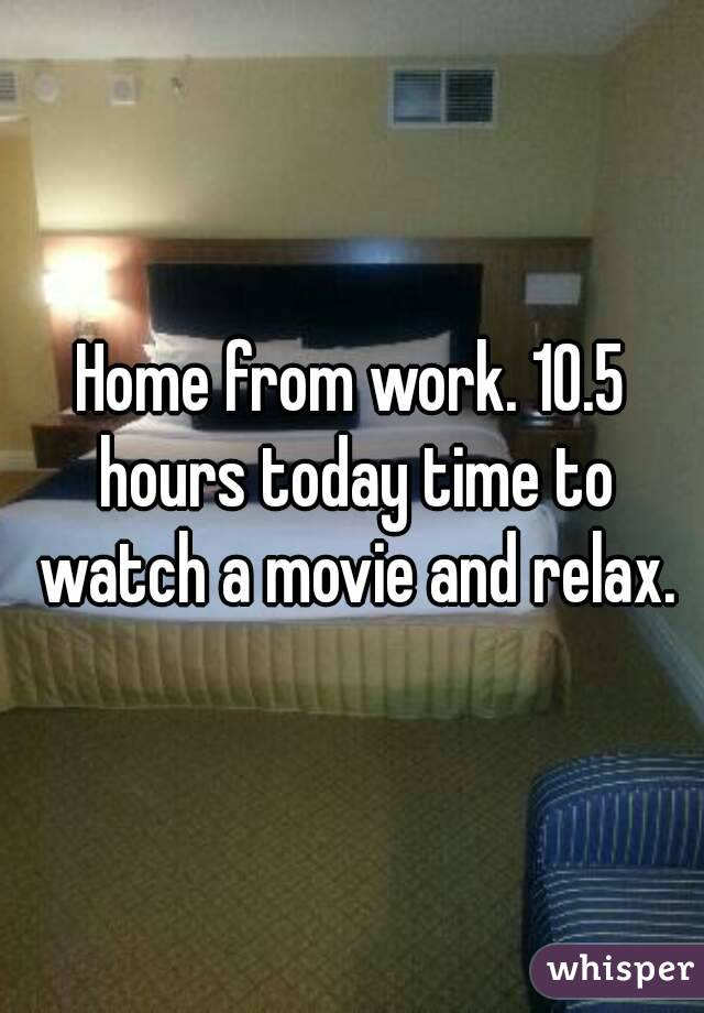 Home from work. 10.5 hours today time to watch a movie and relax.