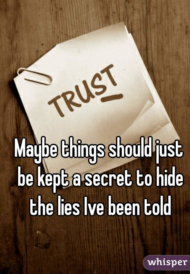 Maybe things should just be kept a secret to hide the lies Ive been told