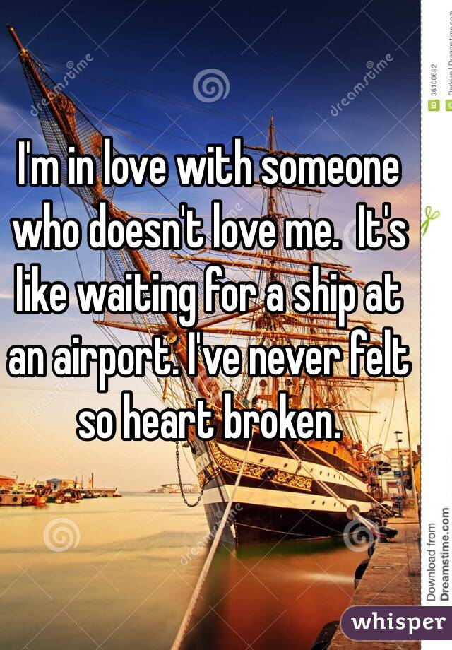 I'm in love with someone who doesn't love me.  It's like waiting for a ship at an airport. I've never felt so heart broken.