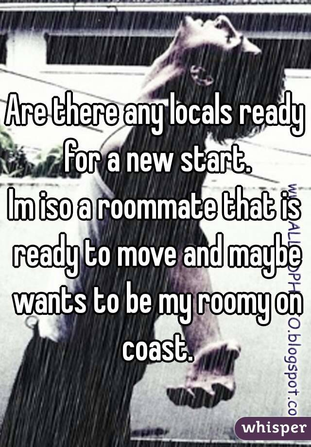 Are there any locals ready for a new start. Im iso a roommate that is ready to move and maybe wants to be my roomy on coast.