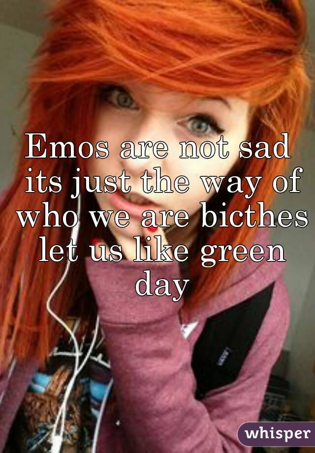 Emos are not sad its just the way of who we are bicthes let us like green day