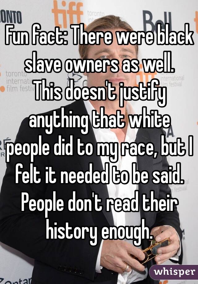 Fun fact: There were black slave owners as well.  This doesn't justify anything that white people did to my race, but I felt it needed to be said. People don't read their history enough.