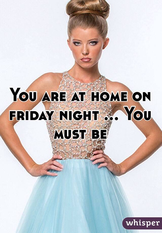 You are at home on friday night ... You must be