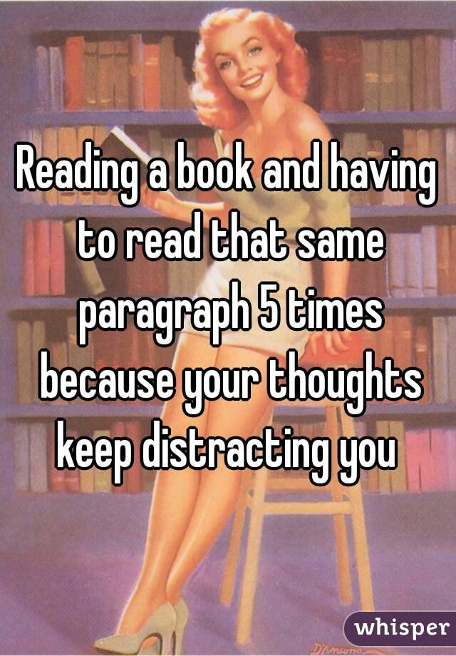 Reading a book and having to read that same paragraph 5 times because your thoughts keep distracting you