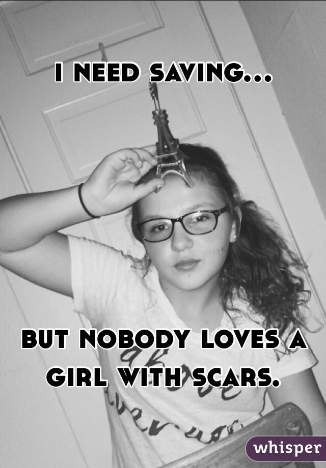 i need saving...       but nobody loves a girl with scars.