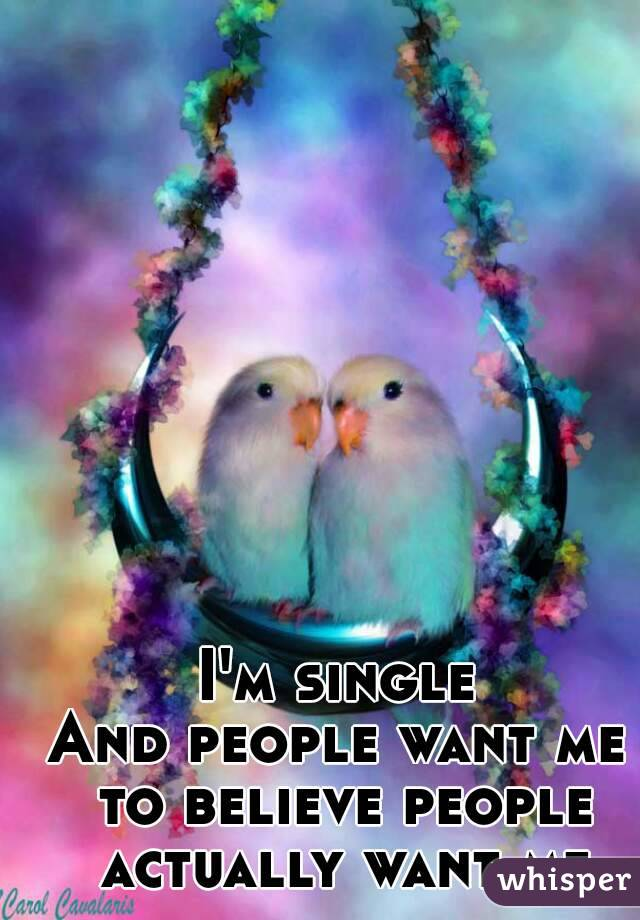 I'm single And people want me to believe people actually want me