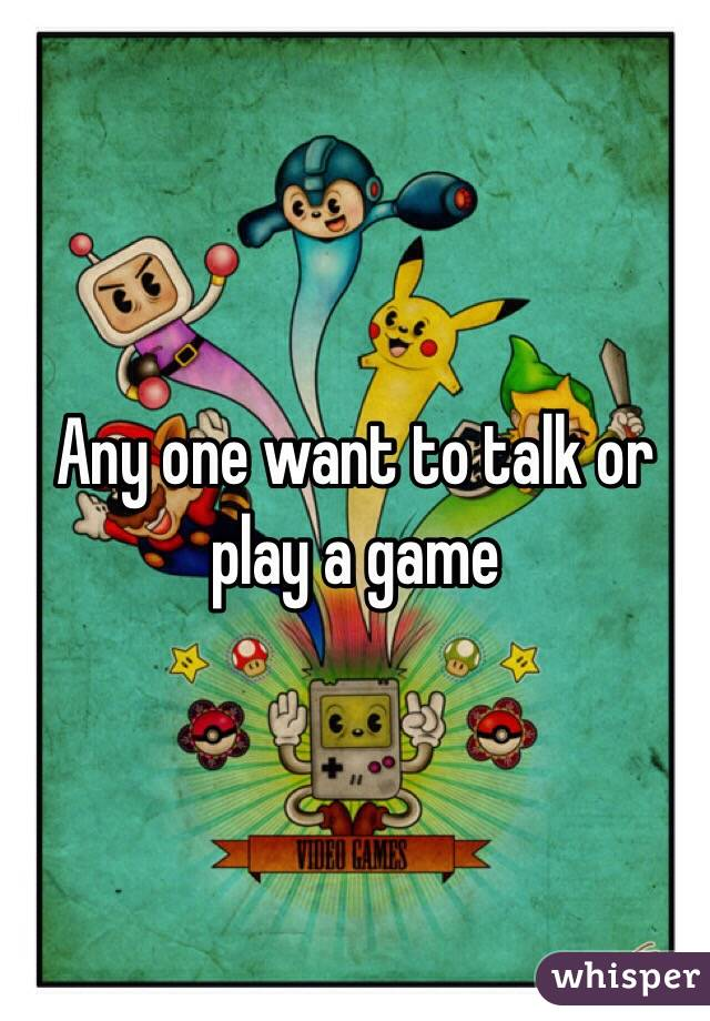 Any one want to talk or play a game