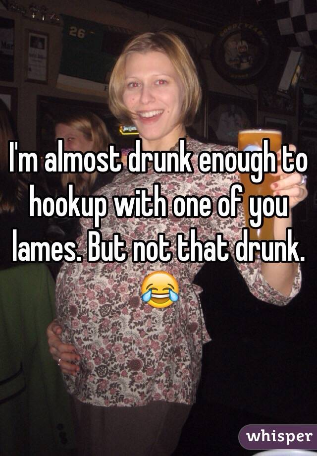 I'm almost drunk enough to hookup with one of you lames. But not that drunk. 😂