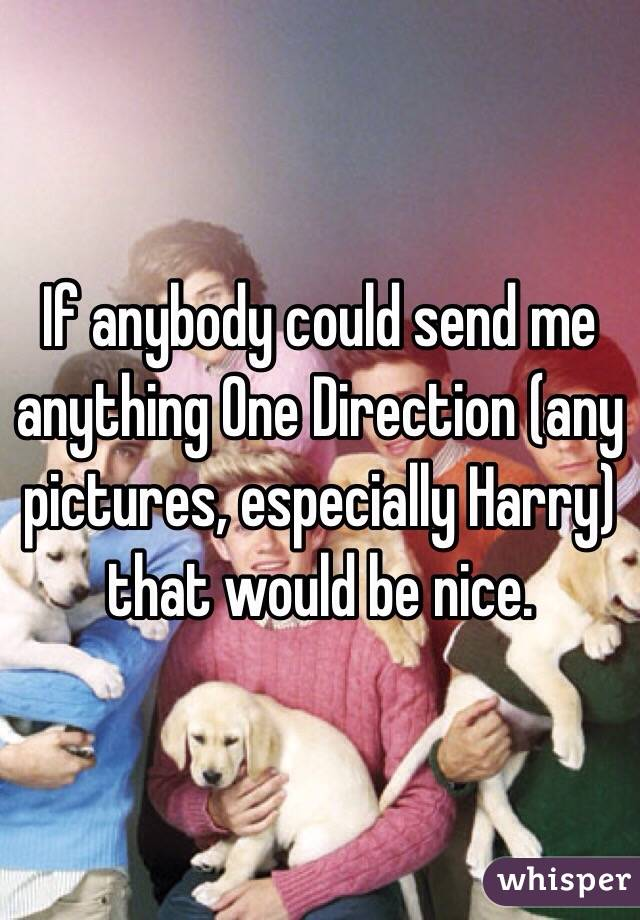 If anybody could send me anything One Direction (any pictures, especially Harry) that would be nice.