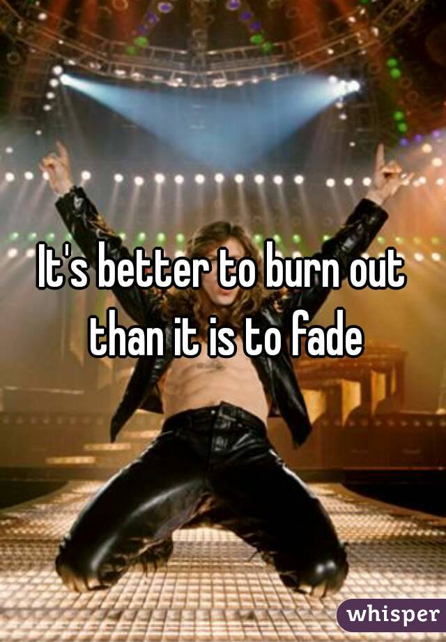 It's better to burn out than it is to fade