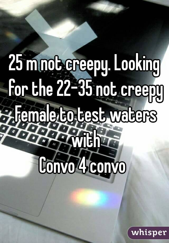 25 m not creepy. Looking for the 22-35 not creepy Female to test waters with Convo 4 convo