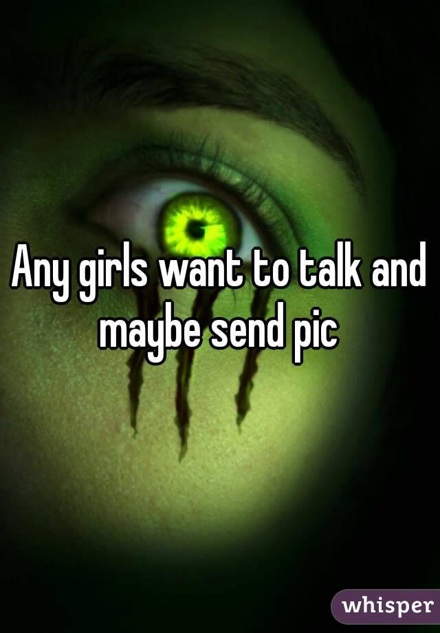Any girls want to talk and maybe send pic