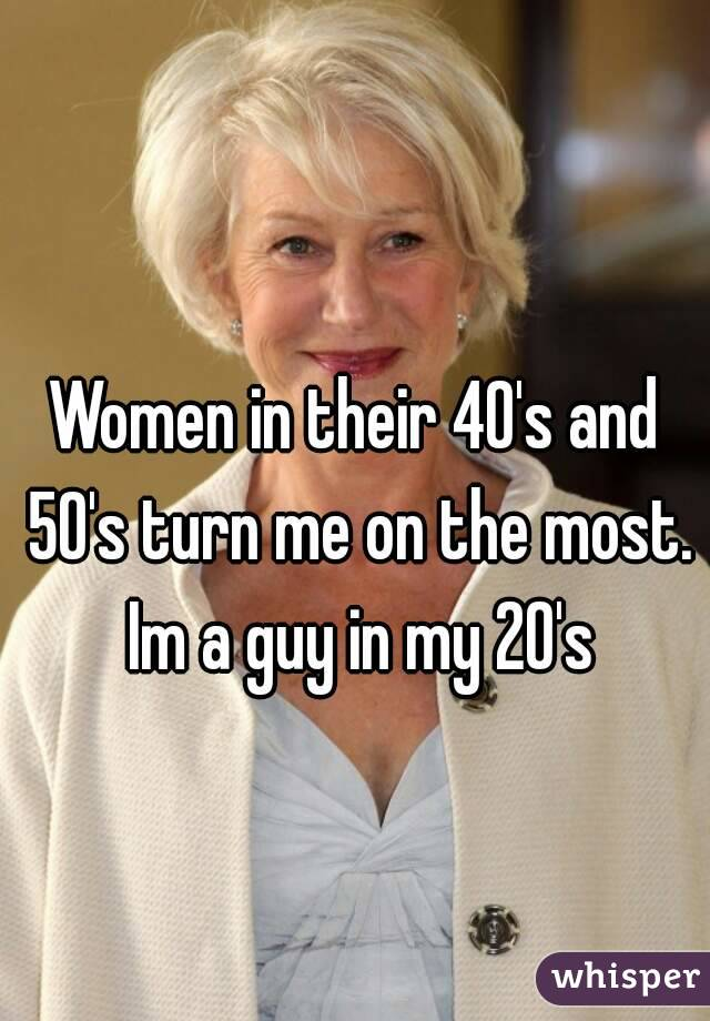 Women in their 40's and 50's turn me on the most. Im a guy in my 20's