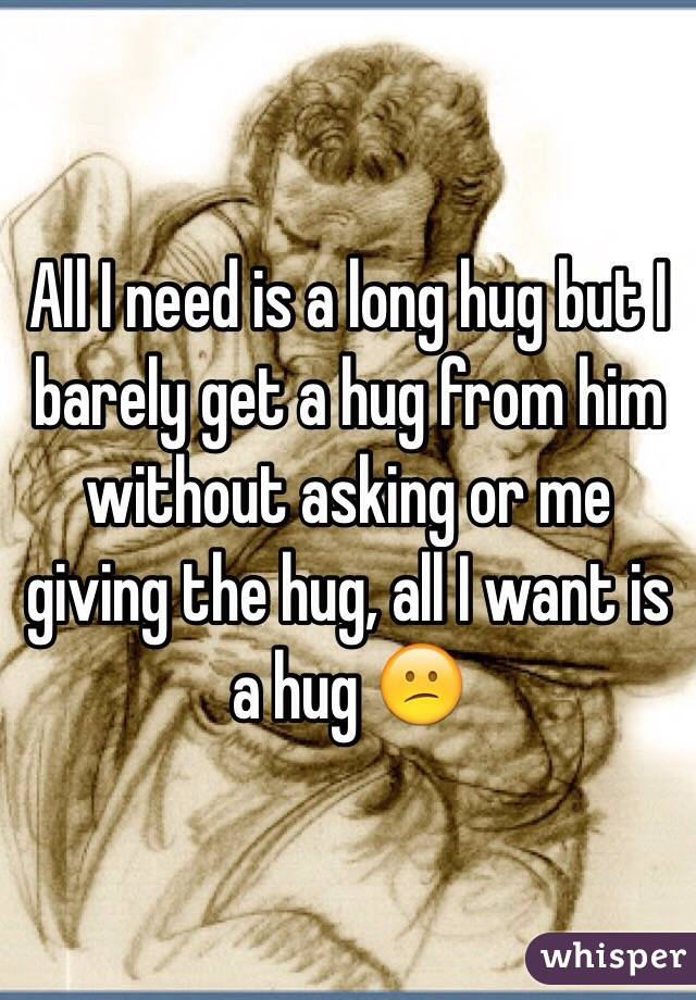 All I need is a long hug but I barely get a hug from him without asking or me giving the hug, all I want is a hug 😕