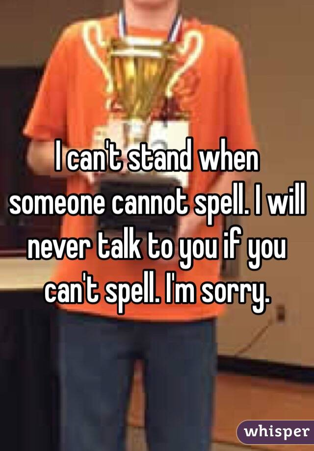 I can't stand when someone cannot spell. I will never talk to you if you can't spell. I'm sorry.