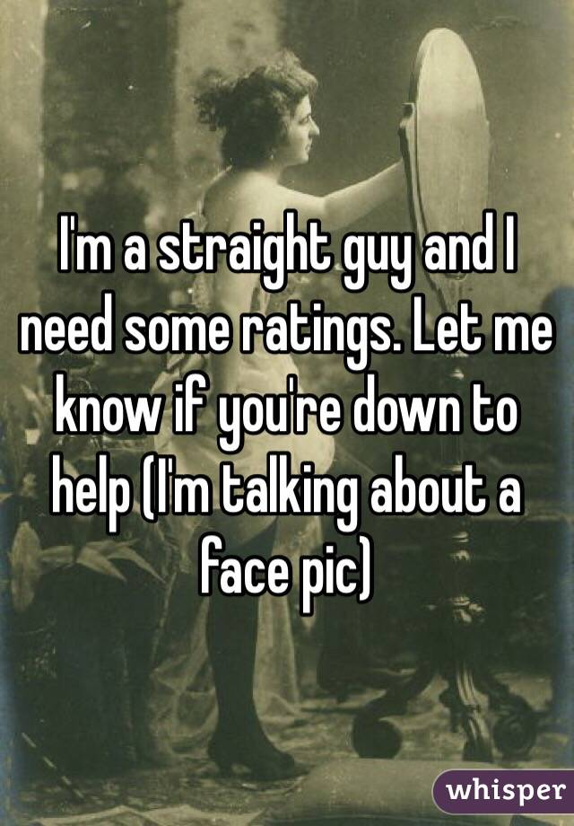 I'm a straight guy and I need some ratings. Let me know if you're down to help (I'm talking about a face pic)
