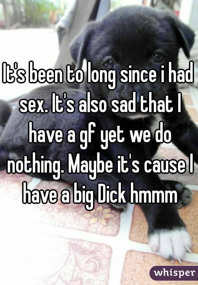It's been to long since i had sex. It's also sad that I have a gf yet we do nothing. Maybe it's cause I have a big Dick hmmm