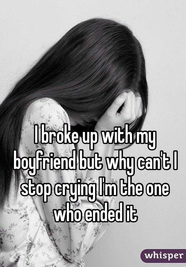 I broke up with my boyfriend but why can't I stop crying I'm the one who ended it
