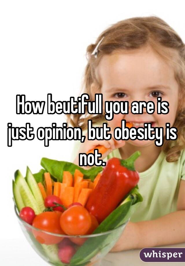 How beutifull you are is just opinion, but obesity is not.