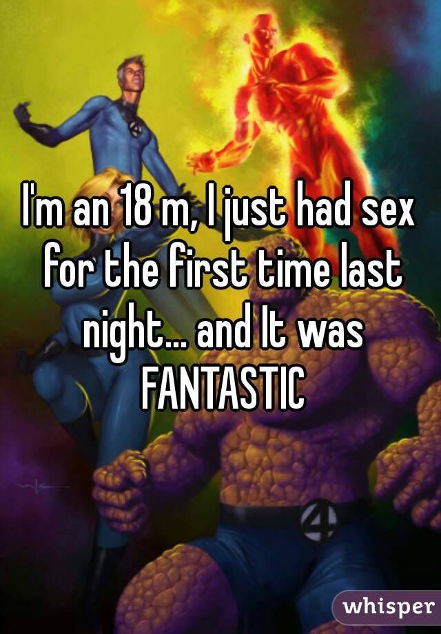 I'm an 18 m, I just had sex for the first time last night... and It was FANTASTIC